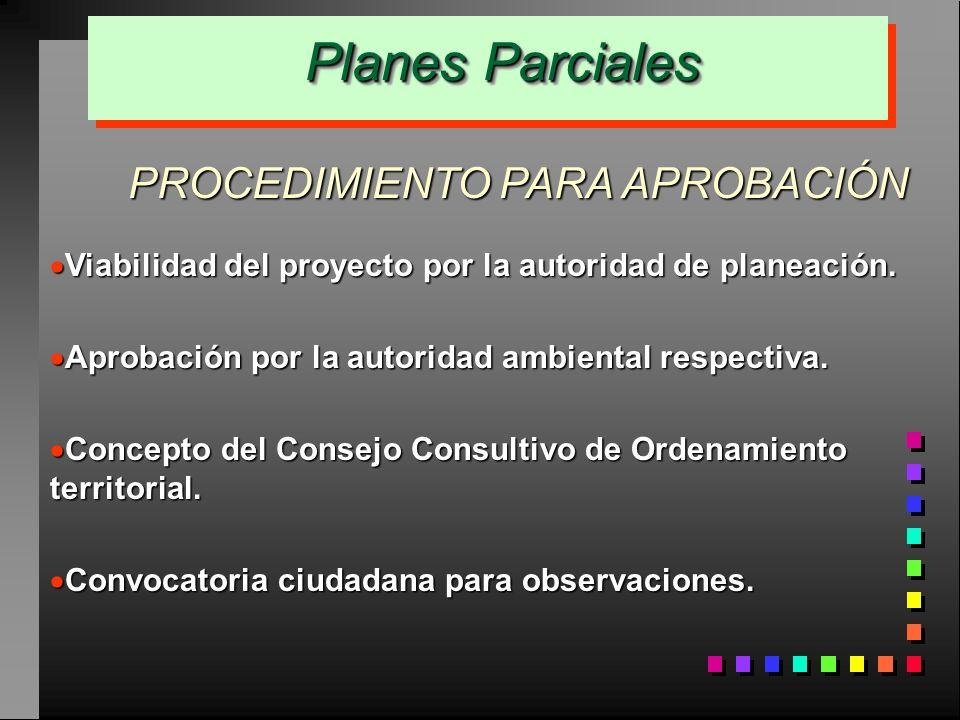 Planes Parciales Planes Parciales PROCEDIMIENTO PARA APROBACIÓN Viabilidad del proyecto por la autoridad de planeación. Viabilidad del proyecto por la