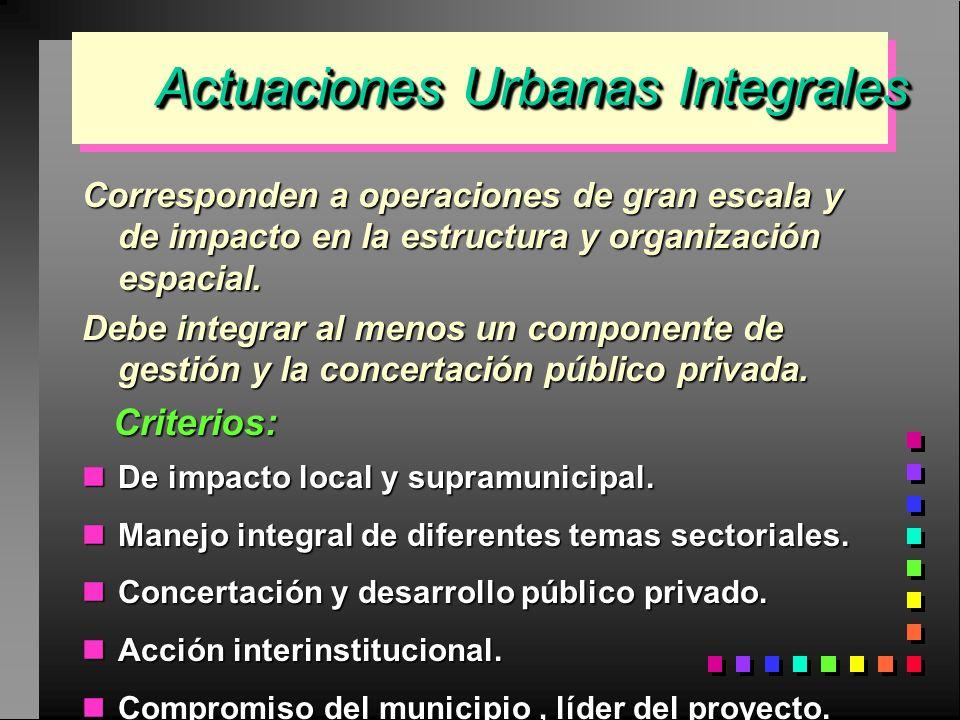 Actuaciones Urbanas Integrales Actuaciones Urbanas Integrales Corresponden a operaciones de gran escala y de impacto en la estructura y organización e