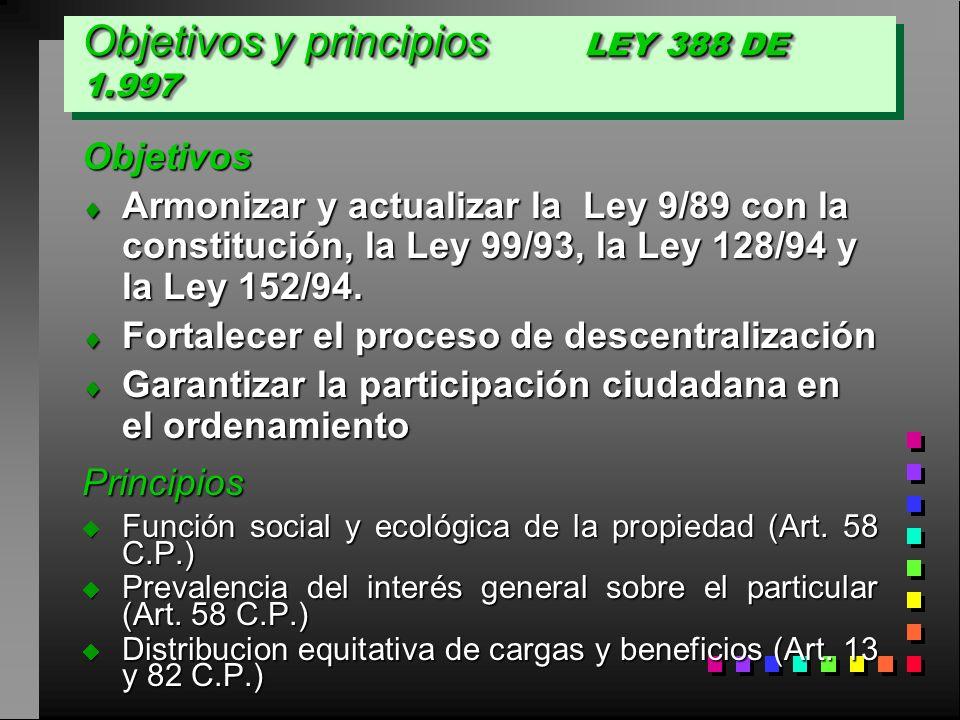 Objetivos y principios LEY 388 DE 1.997 Objetivos Armonizar y actualizar la Ley 9/89 con la constitución, la Ley 99/93, la Ley 128/94 y la Ley 152/94.