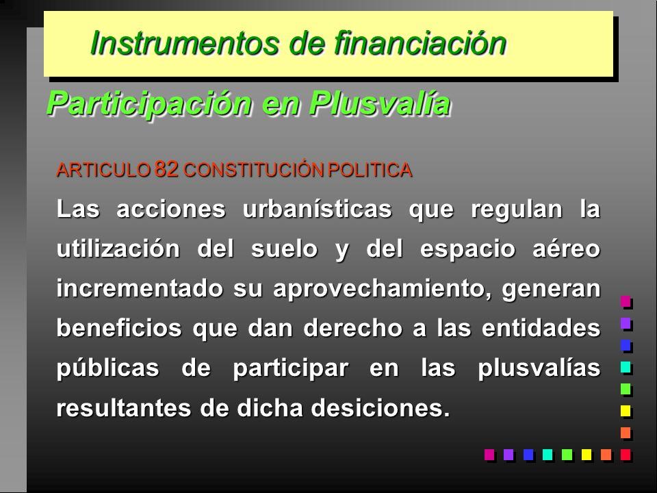 Instrumentos de financiación ARTICULO 82 CONSTITUCIÓN POLITICA Las acciones urbanísticas que regulan la utilización del suelo y del espacio aéreo incr