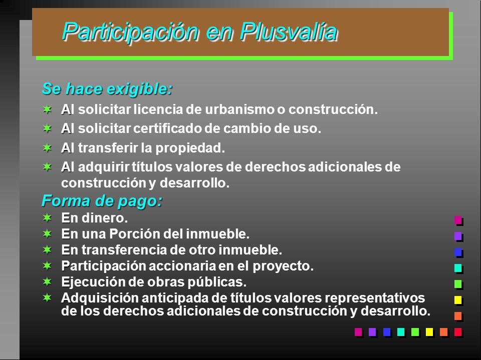 Participación en Plusvalía Participación en Plusvalía Se hace exigible: A Al solicitar licencia de urbanismo o construcción. A Al solicitar certificad