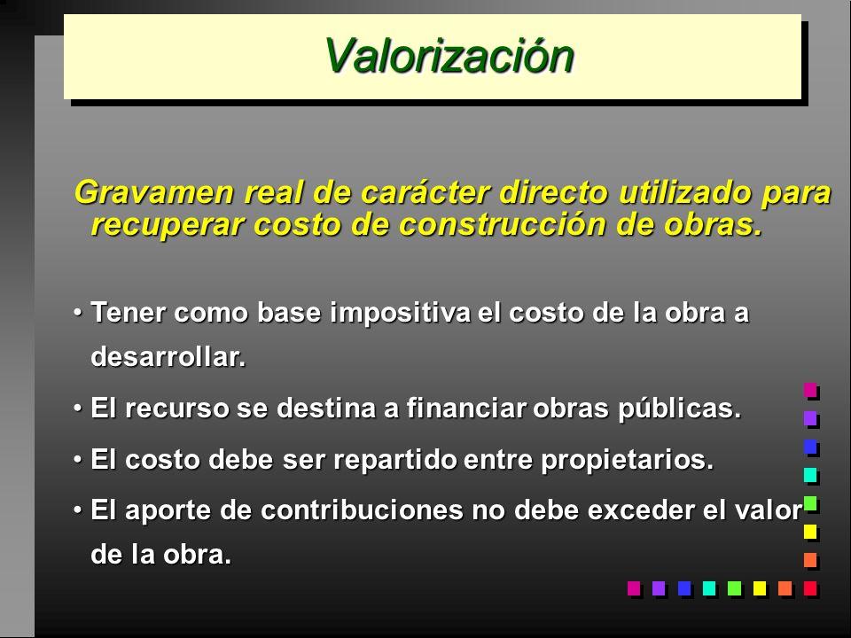 ValorizaciónValorización Gravamen real de carácter directo utilizado para recuperar costo de construcción de obras. Tener como base impositiva el cost