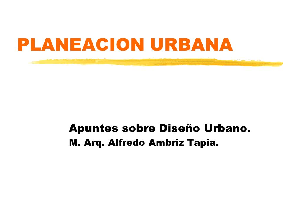 PLANEACION URBANA Apuntes sobre Diseño Urbano. M. Arq. Alfredo Ambriz Tapia.
