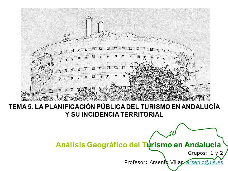Grupos: 1 y 2 Profesor: Arsenio Villar. arsenio@us.esarsenio@us.es Análisis Geográfico del Turismo en Andalucía TEMA 5. LA PLANIFICACIÓN PÚBLICA DEL T