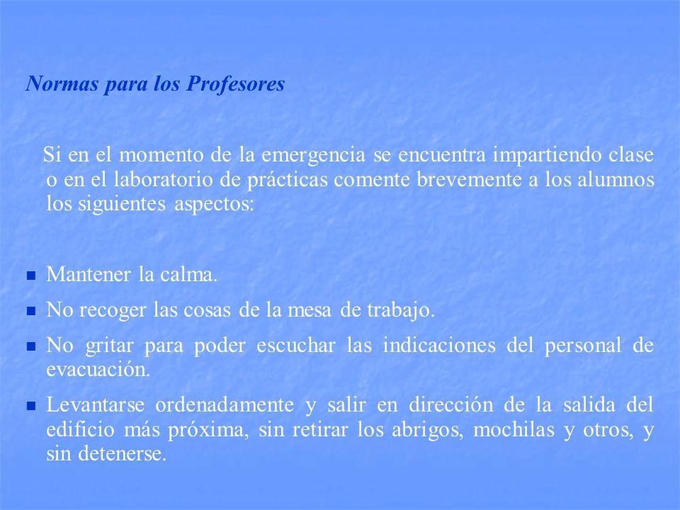 Normas para los Profesores Si en el momento de la emergencia se encuentra impartiendo clase o en el laboratorio de prácticas comente brevemente a los alumnos los siguientes aspectos: Mantener la calma.