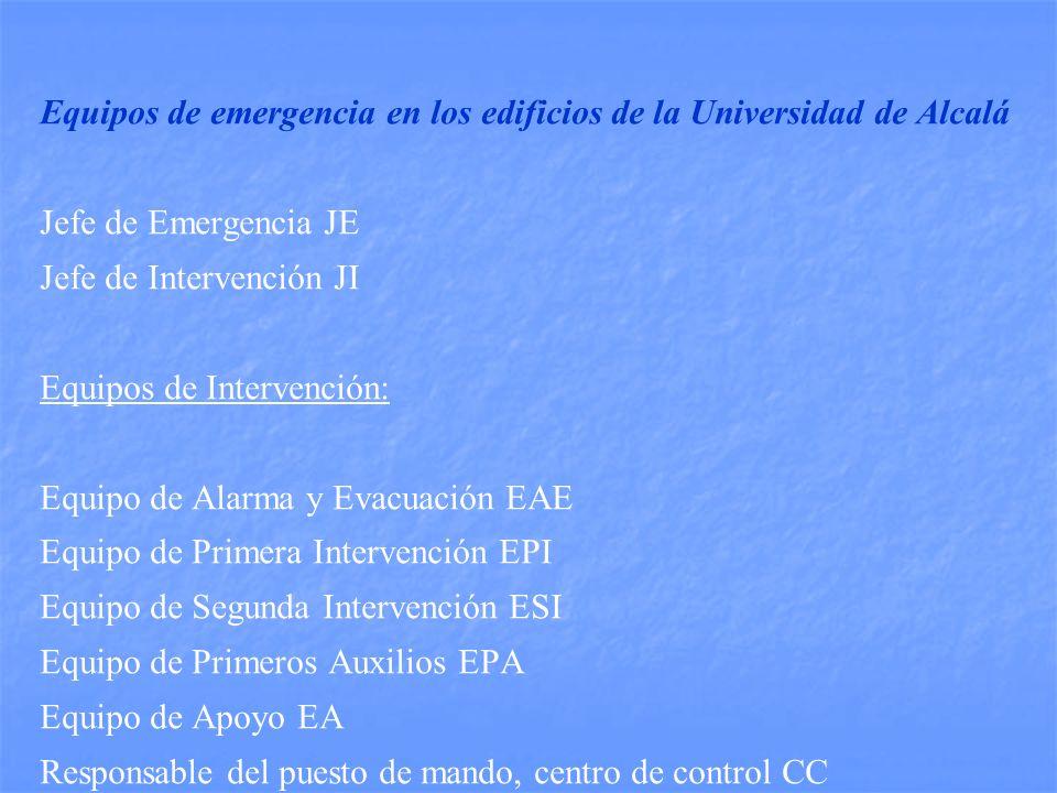 Equipos de emergencia en los edificios de la Universidad de Alcalá Jefe de Emergencia JE Jefe de Intervención JI Equipos de Intervención: Equipo de Alarma y Evacuación EAE Equipo de Primera Intervención EPI Equipo de Segunda Intervención ESI Equipo de Primeros Auxilios EPA Equipo de Apoyo EA Responsable del puesto de mando, centro de control CC