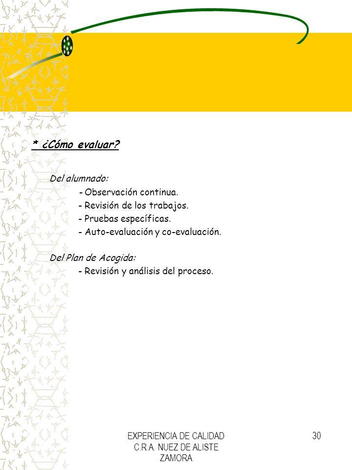 EXPERIENCIA DE CALIDAD C.R.A. NUEZ DE ALISTE ZAMORA 30 * ¿Cómo evaluar? Del alumnado: - Observación continua. - Revisión de los trabajos. - Pruebas es