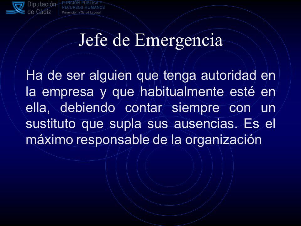 Jefe de Emergencia Ha de ser alguien que tenga autoridad en la empresa y que habitualmente esté en ella, debiendo contar siempre con un sustituto que supla sus ausencias.