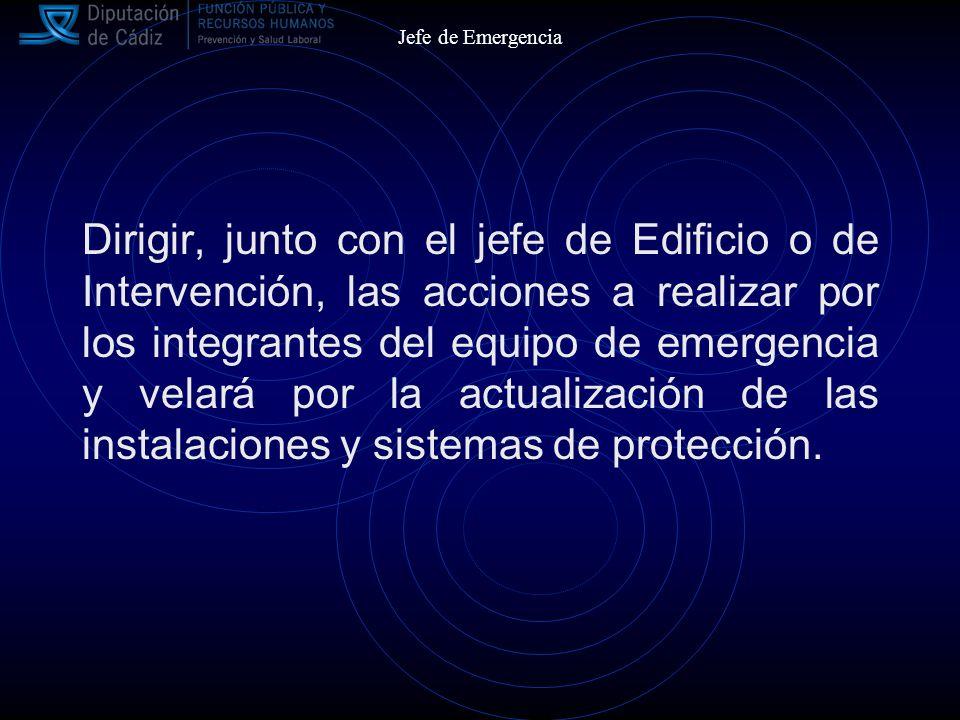 Jefe de Emergencia Dirigir, junto con el jefe de Edificio o de Intervención, las acciones a realizar por los integrantes del equipo de emergencia y velará por la actualización de las instalaciones y sistemas de protección.