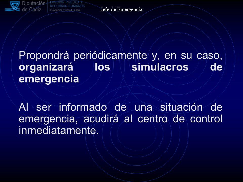 Jefe de Emergencia Propondrá periódicamente y, en su caso, organizará los simulacros de emergencia Al ser informado de una situación de emergencia, acudirá al centro de control inmediatamente.