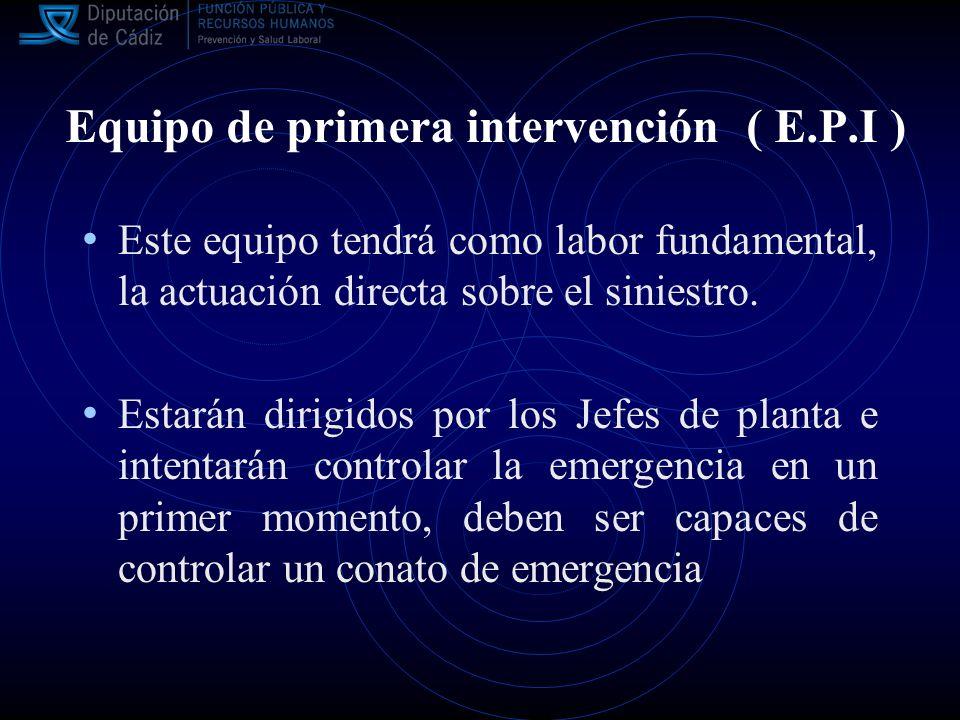 Equipo de primera intervención ( E.P.I ) Este equipo tendrá como labor fundamental, la actuación directa sobre el siniestro.