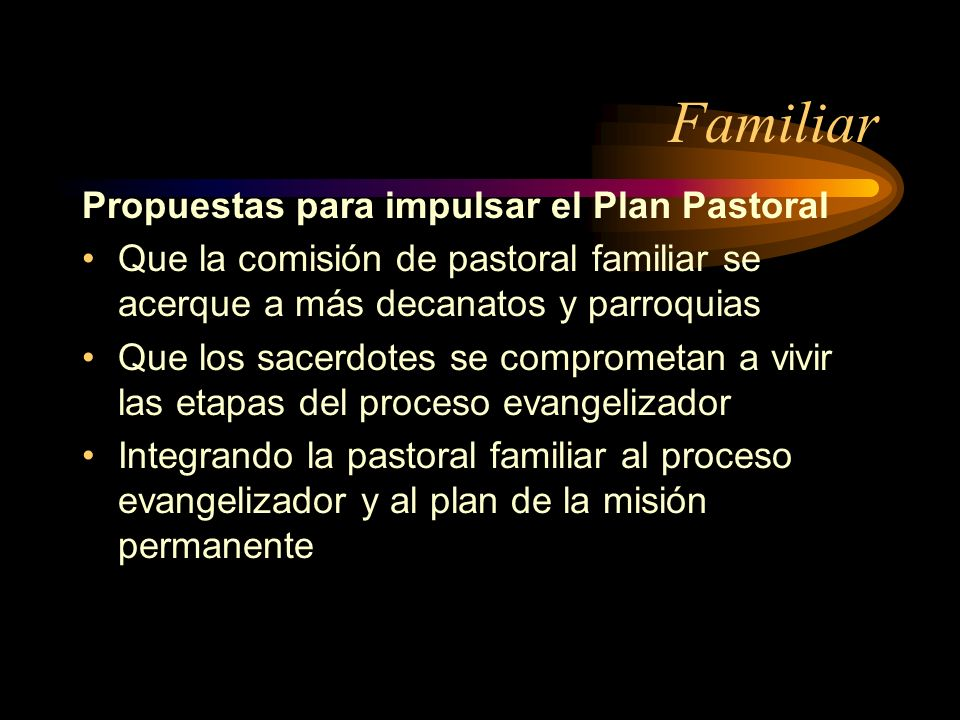 Familiar Propuestas para impulsar el Plan Pastoral Que la comisión de pastoral familiar se acerque a más decanatos y parroquias Que los sacerdotes se