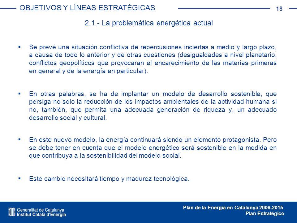 18 Plan de la Energía en Catalunya 2006-2015 Plan Estratégico Se prevé una situación conflictiva de repercusiones inciertas a medio y largo plazo, a c