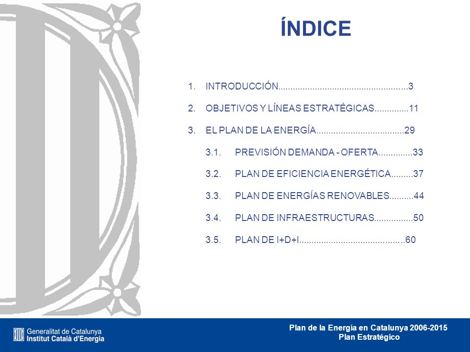 Plan de la Energía en Catalunya 2006-2015 Plan Estratégico ÍNDICE INTRODUCCIÓN.....................................................3 OBJETIVOS Y LÍNEA