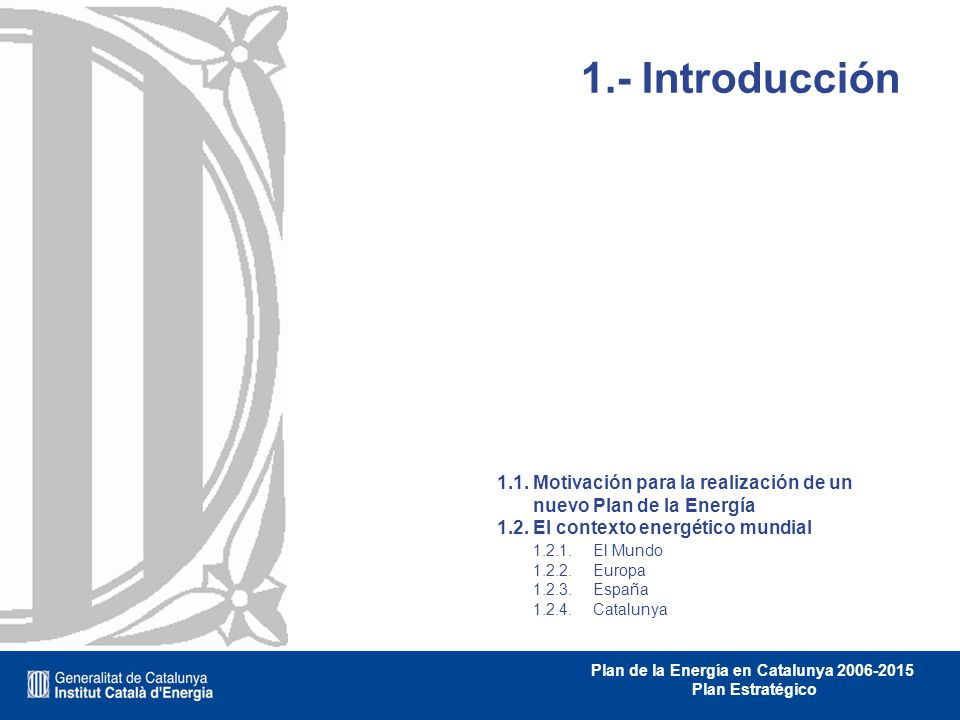 Plan de la Energía en Catalunya 2006-2015 Plan Estratégico 1.- Introducción 1.1. Motivación para la realización de un nuevo Plan de la Energía 1.2. El