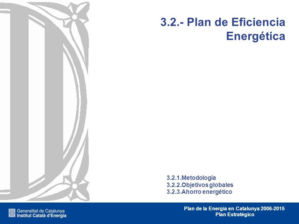 Plan de la Energía en Catalunya 2006-2015 Plan Estratégico 3.2.- Plan de Eficiencia Energética 3.2.1.Metodología 3.2.2.Objetivos globales 3.2.3.Ahorro
