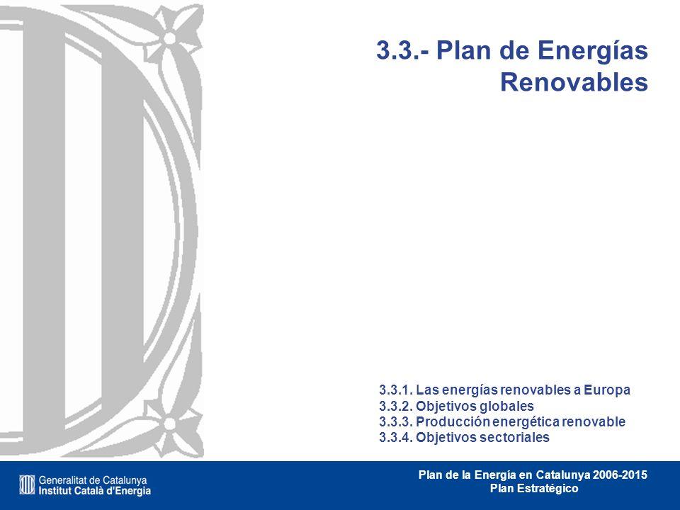 Plan de la Energía en Catalunya 2006-2015 Plan Estratégico 3.3.- Plan de Energías Renovables 3.3.1. Las energías renovables a Europa 3.3.2. Objetivos