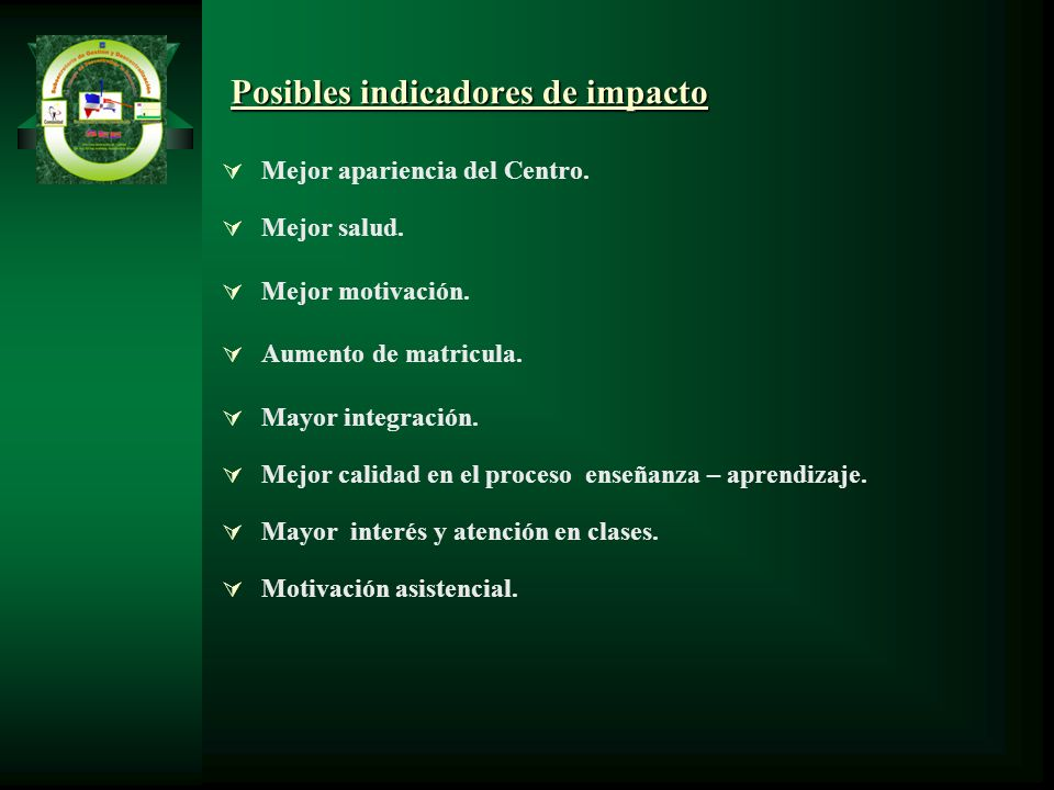 Posibles indicadores de impacto Mejor apariencia del Centro. Mejor salud. Mejor motivación. Aumento de matricula. Mayor integración. Mejor calidad en