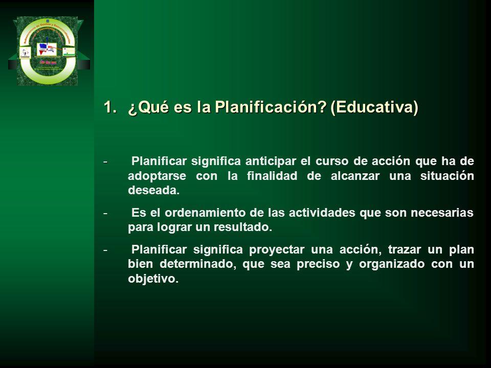 1.¿Qué es la Planificación? (Educativa) - - Planificar significa anticipar el curso de acción que ha de adoptarse con la finalidad de alcanzar una sit