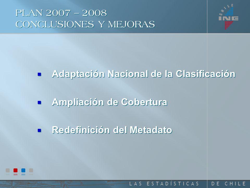 DE CHILELAS ESTADÍSTICAS PLAN 2007 – 2008 CONCLUSIONES Y MEJORAS Adaptación Nacional de la Clasificación Adaptación Nacional de la Clasificación Ampliación de Cobertura Ampliación de Cobertura Redefinición del Metadato Redefinición del Metadato