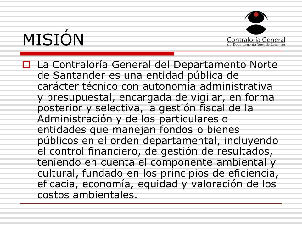 MISIÓN La Contraloría General del Departamento Norte de Santander es una entidad pública de carácter técnico con autonomía administrativa y presupuest