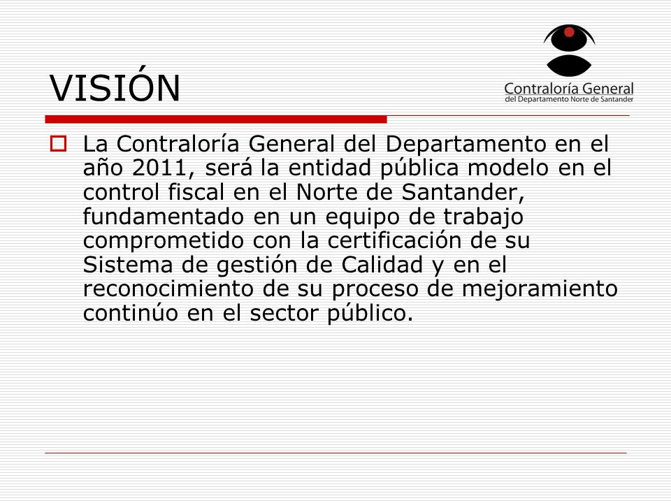 VISIÓN La Contraloría General del Departamento en el año 2011, será la entidad pública modelo en el control fiscal en el Norte de Santander, fundament