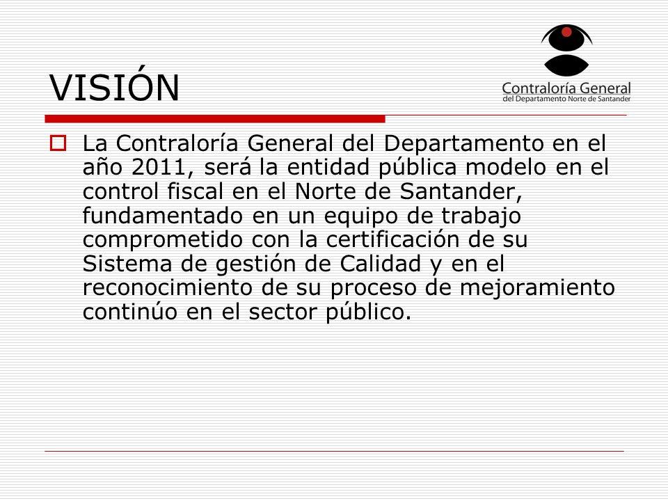 VISIÓN La Contraloría General del Departamento en el año 2011, será la entidad pública modelo en el control fiscal en el Norte de Santander, fundamentado en un equipo de trabajo comprometido con la certificación de su Sistema de gestión de Calidad y en el reconocimiento de su proceso de mejoramiento continúo en el sector público.