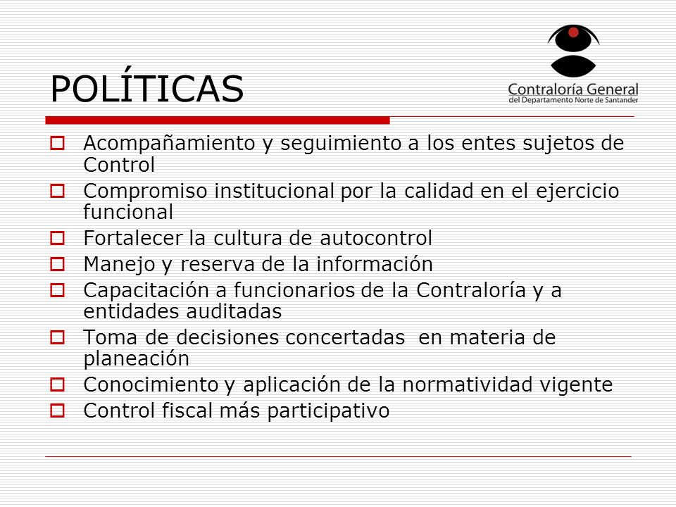 POLÍTICAS Acompañamiento y seguimiento a los entes sujetos de Control Compromiso institucional por la calidad en el ejercicio funcional Fortalecer la