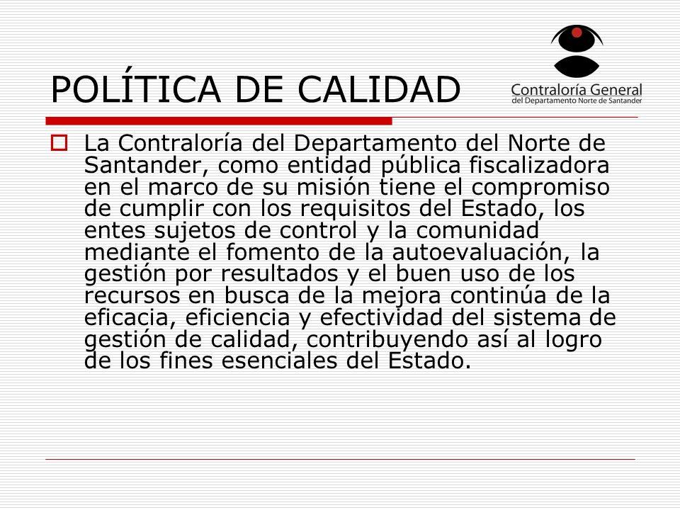 POLÍTICA DE CALIDAD La Contraloría del Departamento del Norte de Santander, como entidad pública fiscalizadora en el marco de su misión tiene el compromiso de cumplir con los requisitos del Estado, los entes sujetos de control y la comunidad mediante el fomento de la autoevaluación, la gestión por resultados y el buen uso de los recursos en busca de la mejora continúa de la eficacia, eficiencia y efectividad del sistema de gestión de calidad, contribuyendo así al logro de los fines esenciales del Estado.