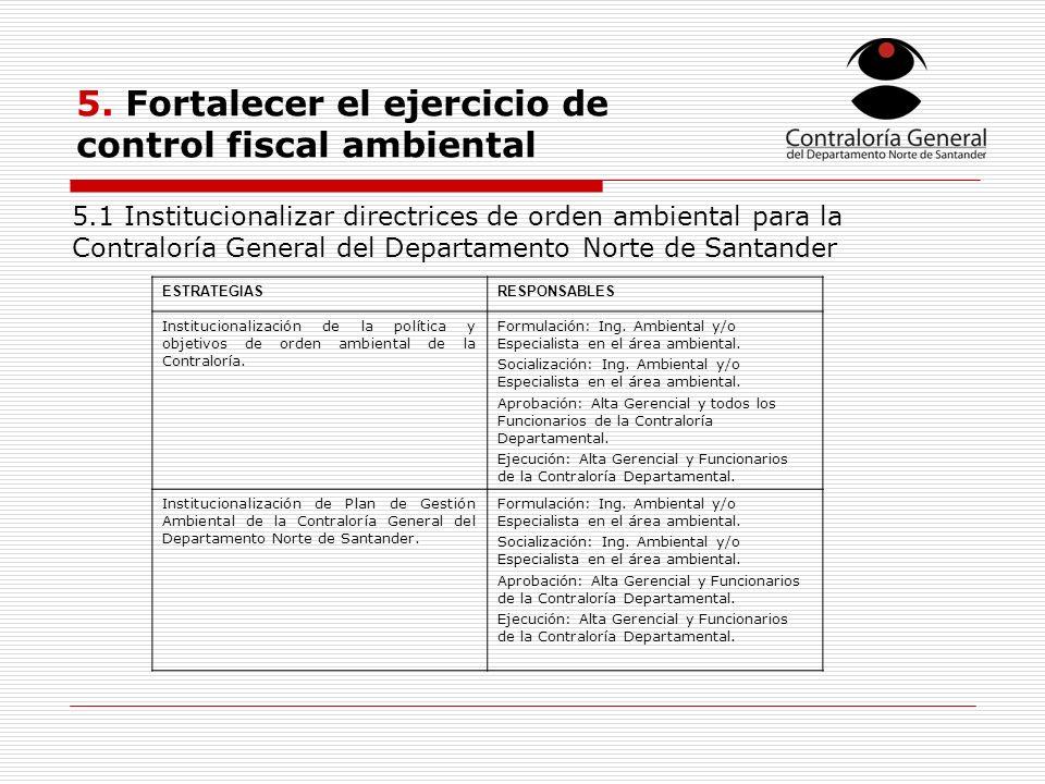 5. Fortalecer el ejercicio de control fiscal ambiental ESTRATEGIASRESPONSABLES Institucionalización de la política y objetivos de orden ambiental de l