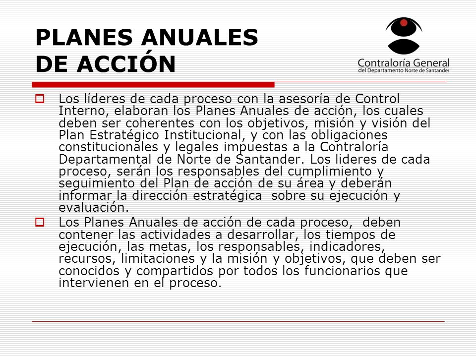 PLANES ANUALES DE ACCIÓN Los líderes de cada proceso con la asesoría de Control Interno, elaboran los Planes Anuales de acción, los cuales deben ser c