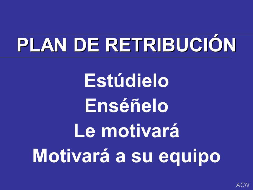 PLAN DE RETRIBUCIÓN Estúdielo Enséñelo Le motivará Motivará a su equipo ACN