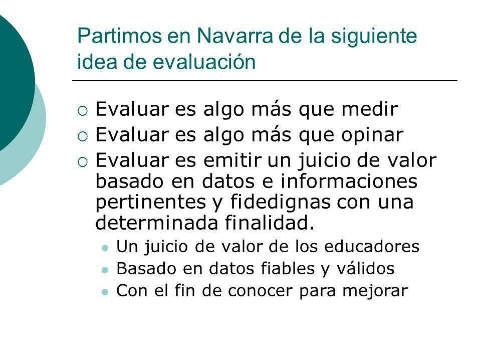 Partimos en Navarra de la siguiente idea de evaluación Evaluar es algo más que medir Evaluar es algo más que opinar Evaluar es emitir un juicio de valor basado en datos e informaciones pertinentes y fidedignas con una determinada finalidad.
