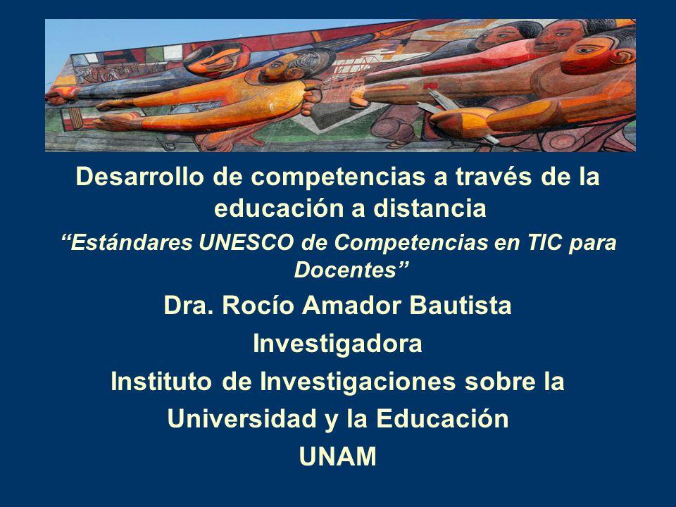 Desarrollo de competencias a través de la educación a distancia Estándares UNESCO de Competencias en TIC para Docentes Dra. Rocío Amador Bautista Inve