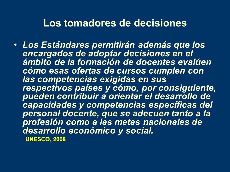 Los tomadores de decisiones Los Estándares permitirán además que los encargados de adoptar decisiones en el ámbito de la formación de docentes evalúen