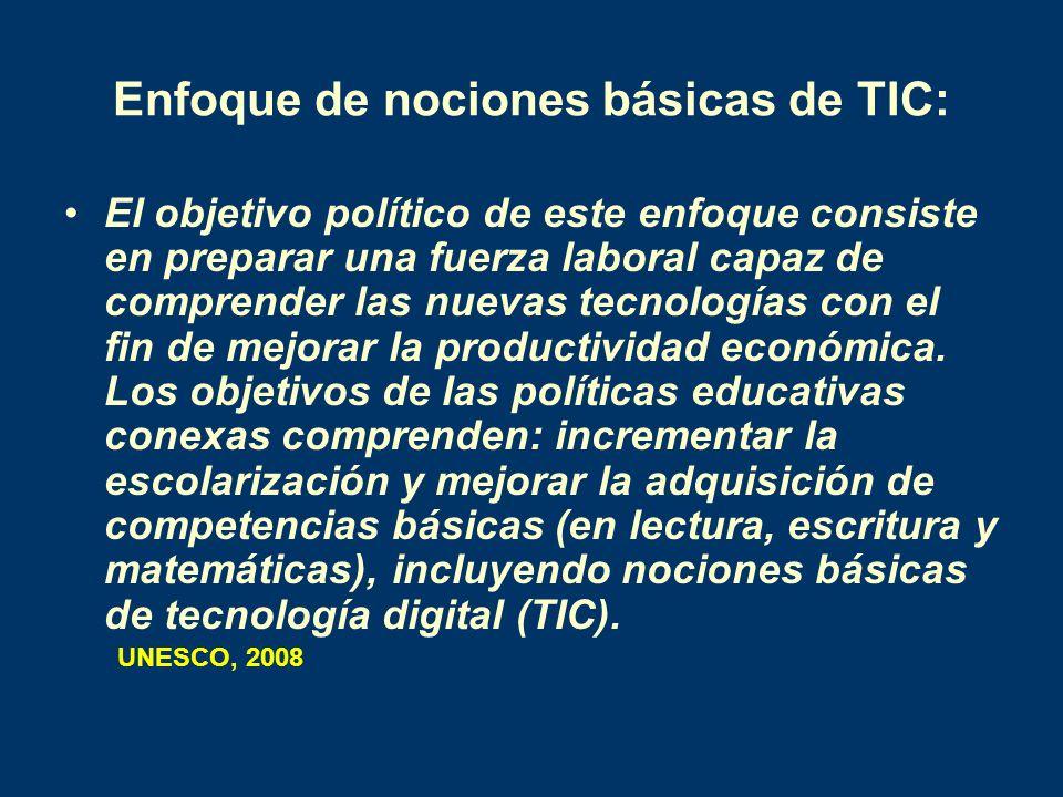 Enfoque de nociones básicas de TIC: El objetivo político de este enfoque consiste en preparar una fuerza laboral capaz de comprender las nuevas tecnol
