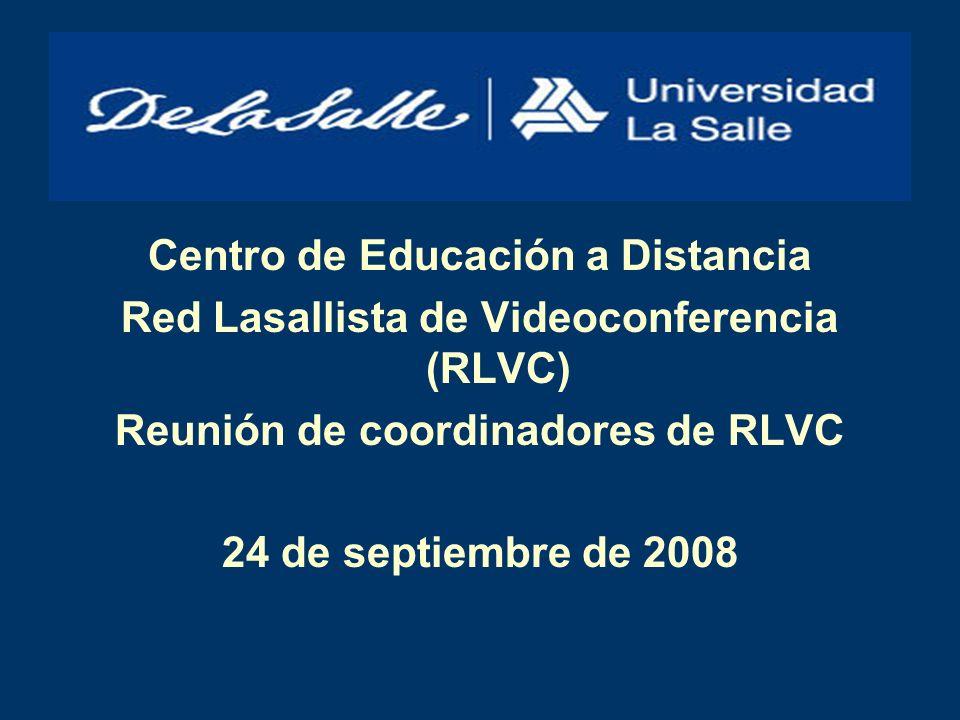Centro de Educación a Distancia Red Lasallista de Videoconferencia (RLVC) Reunión de coordinadores de RLVC 24 de septiembre de 2008