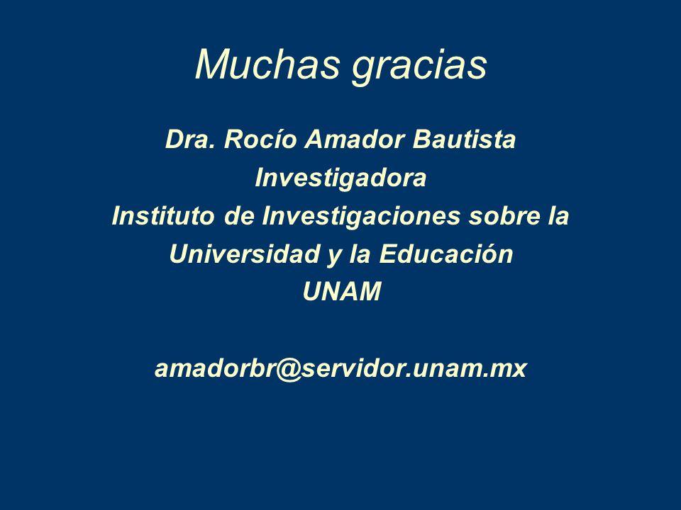 Muchas gracias Dra. Rocío Amador Bautista Investigadora Instituto de Investigaciones sobre la Universidad y la Educación UNAM amadorbr@servidor.unam.m