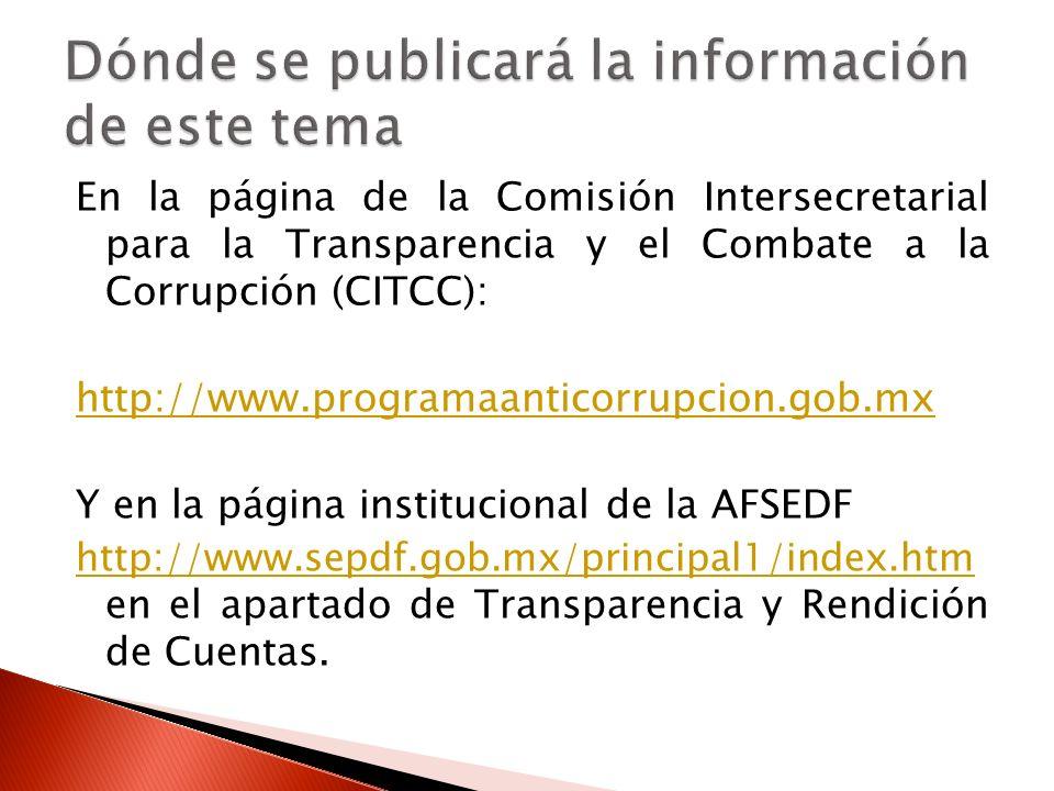 En la página de la Comisión Intersecretarial para la Transparencia y el Combate a la Corrupción (CITCC): http://www.programaanticorrupcion.gob.mx Y en la página institucional de la AFSEDF http://www.sepdf.gob.mx/principal1/index.htm http://www.sepdf.gob.mx/principal1/index.htm en el apartado de Transparencia y Rendición de Cuentas.