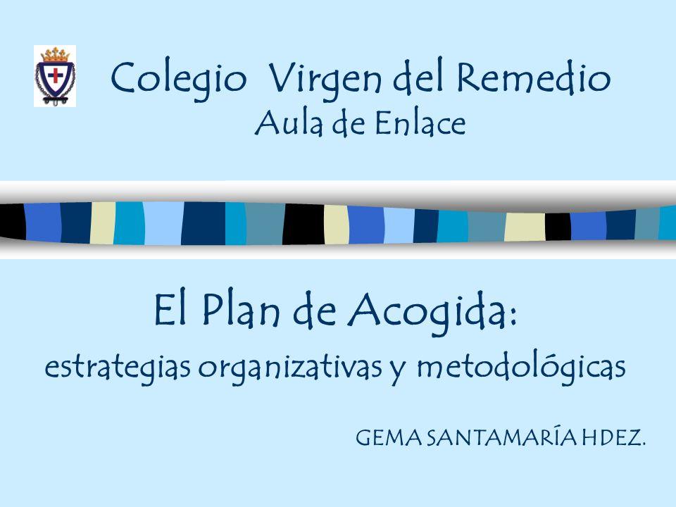 Colegio Virgen del Remedio Aula de Enlace El Plan de Acogida: estrategias organizativas y metodológicas GEMA SANTAMARÍA HDEZ.