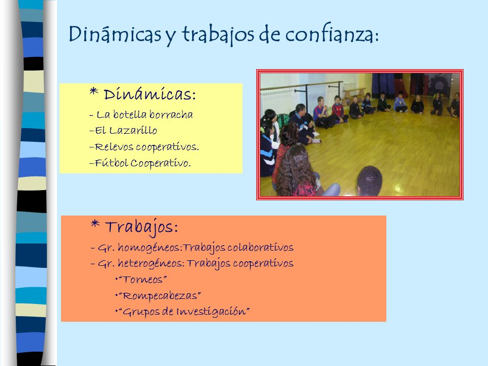 Dinámicas y trabajos de confianza: * Trabajos: - Gr. homogéneos:Trabajos colaborativos - Gr. heterogéneos: Trabajos cooperativos Torneos Rompecabezas