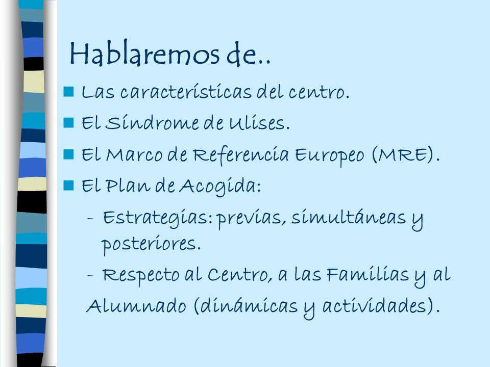 Hablaremos de.. Las características del centro. El Síndrome de Ulises. El Marco de Referencia Europeo (MRE). El Plan de Acogida: -Estrategias: previas