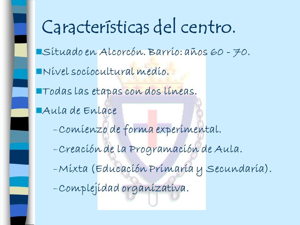 Características del centro. Situado en Alcorcón. Barrio: años 60 - 70. Nivel sociocultural medio. Todas las etapas con dos líneas. Aula de Enlace –Com