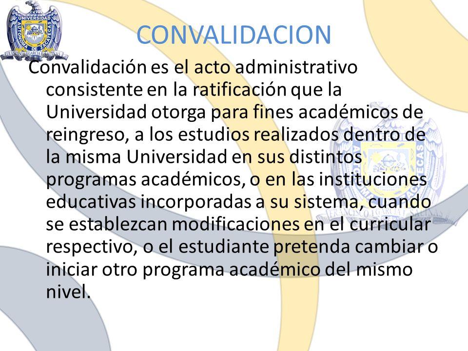 CONVALIDACION Convalidación es el acto administrativo consistente en la ratificación que la Universidad otorga para fines académicos de reingreso, a l