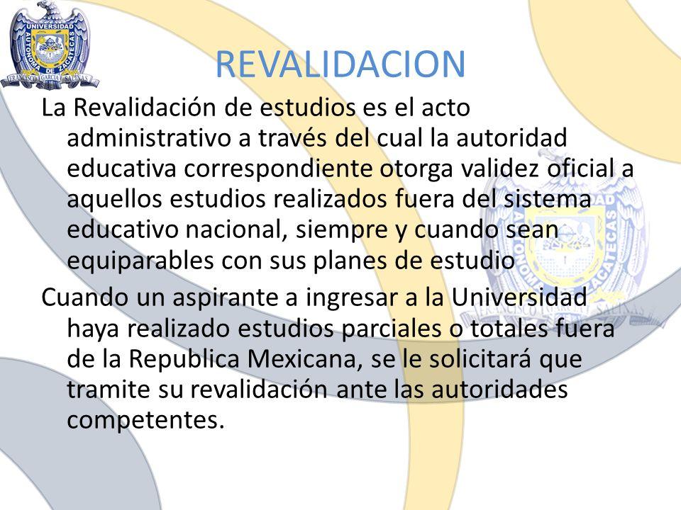 REVALIDACION La Revalidación de estudios es el acto administrativo a través del cual la autoridad educativa correspondiente otorga validez oficial a a