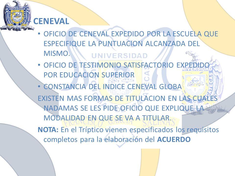 – CENEVAL OFICIO DE CENEVAL EXPEDIDO POR LA ESCUELA QUE ESPECIFIQUE LA PUNTUACION ALCANZADA DEL MISMO. OFICIO DE TESTIMONIO SATISFACTORIO EXPEDIDO POR