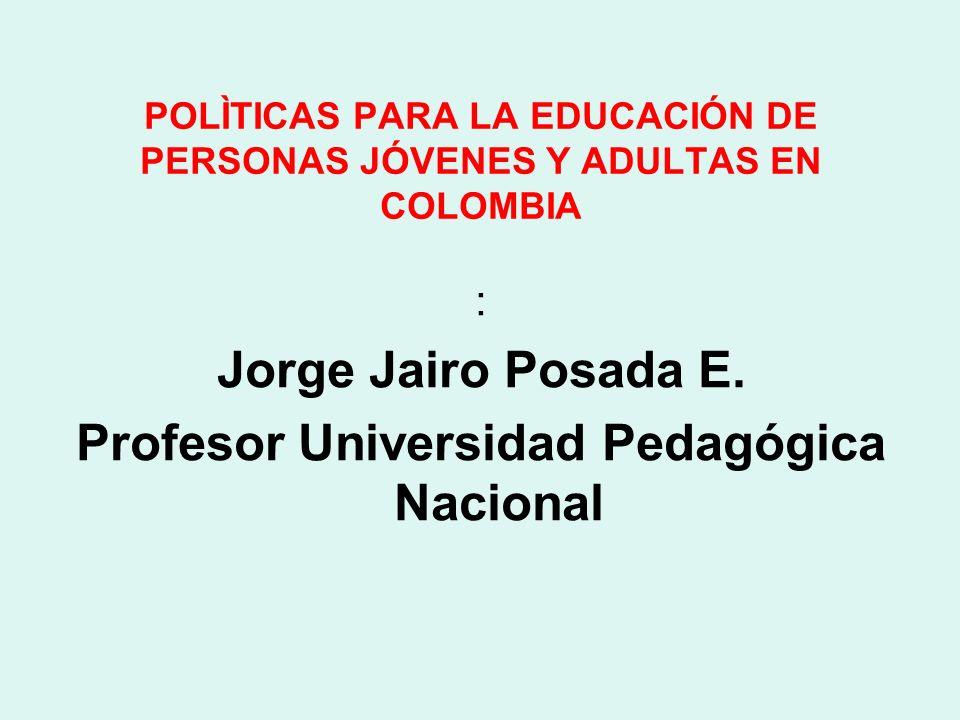 POLÌTICAS PARA LA EDUCACIÓN DE PERSONAS JÓVENES Y ADULTAS EN COLOMBIA : Jorge Jairo Posada E. Profesor Universidad Pedagógica Nacional