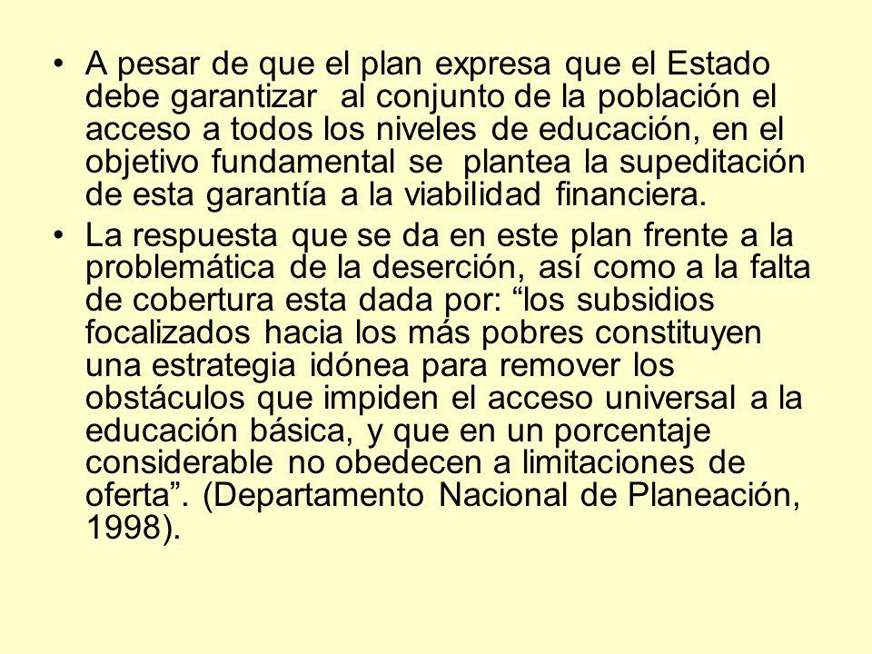A pesar de que el plan expresa que el Estado debe garantizar al conjunto de la población el acceso a todos los niveles de educación, en el objetivo fu