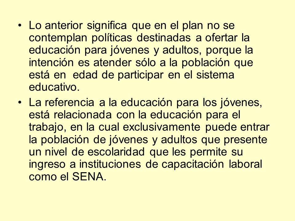 Lo anterior significa que en el plan no se contemplan políticas destinadas a ofertar la educación para jóvenes y adultos, porque la intención es atend