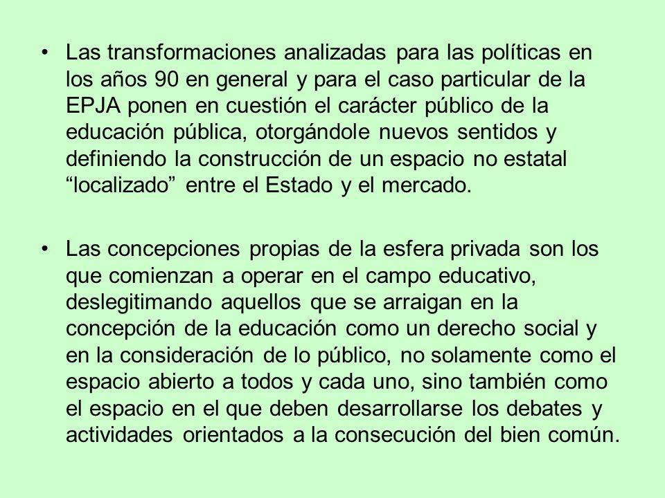 Las transformaciones analizadas para las políticas en los años 90 en general y para el caso particular de la EPJA ponen en cuestión el carácter públic
